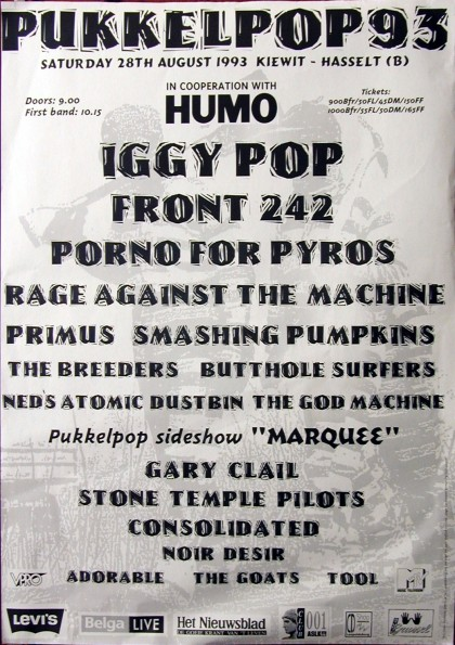 28 Août 1993 Iggy Pop, Front 242, Porno For Pyros, Rage Against The Machine, Primus, Smashing Pumpkins, The Breeders, Butthole Surfers, Ned's Atomic Dustbin, The God Machine, Gary Clail, Stone Temple Pilots, Consolidated, Noir Desir, Adorable, The Goats, Tool à Hasselt