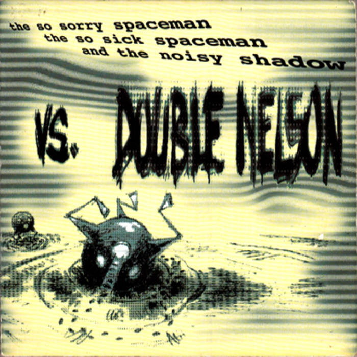 The so sorry spaceman, the so sick spaceman and the noisy shadow VS. Double Nelson