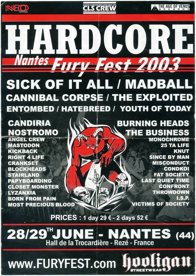 "28 juin 2003 Sick Of It All, Youth Of Today, Burning Heads, Cannibal Corpse (Annulé), Yattering, Kill Your Idols, 25 Ta Life, Hatebreed (Annulé), Throwdown (Annulé), Knut, Eden Maine, Misconduct, Monochrome (Annulé), Last Quiet Time, Right 4 Life, Victims Of Society, Fat Society, Papyboarding, Mastodon, Crankset, Stairland, The Business, Since By Man, Confront, ISP à Rezé ""Hall de la Trocardiere"""