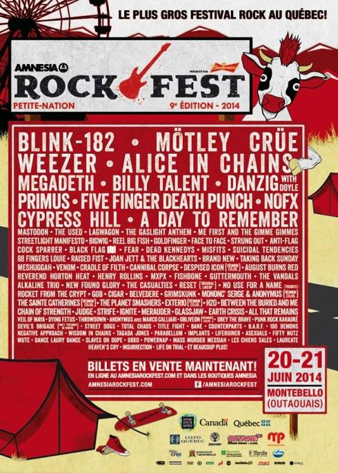 21 juin 2014 Anti Flag, Me First And The Gimme Gimmes, The Used, Lagwagon, Cypress Hill, Primus, Billy Talent, Alice In Chains, Motley Crue, Heaven's Cry, Mass Murderer Messiah, Throwdown, Dying Fetus, All That Remains, Cradle of Filth, Joan jett, Venom, Danzig With Doyle, Fifty Nutz, Ukko, Asexuals, Obey The Brave, Obliveon, Barf, Anonymus Avec Marco Calliari, The Sainte Catherines, Ginskunk, No use For A Name Tribute, Laureate, Implants, Street Dogs, Henry Rollins, Parabellum, Ingnite, The Casualties, Reel Big Fish, Bane, Negative Approach, Chain Of Strength, Cock Sparrer, Powernap, Life on Trial, Wisdom in Chains, Total Chaos, Life Ruiner, Cigar, Big Wig, the Vandals,Strung out, Glassjaw, Dead Kennedys à Montebello