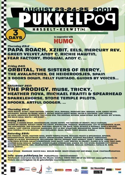 25 aout 2001 The Prodigy, Muse, Heather Nova, Stone Temple Pilots, Michael Franti and Spearhead, Spooks, Powderfinger, Tricky, Sparklehorse, Sophia, Stephen Malkmus, Zebrahead, Mark B & Blade, Millionaire, Zoot Woman, Zero 7, Ping Pong Bitches, Galacticamendum, dj Paul Daley, dj Lady Vortex, DJ Marky, Plump DJs, Less Than Jake, Voodoo Glow Skulls, The Vandals, Undeclinable, The Ataris, 311, The Hives, Sahara Hotnights, The Heartaches, Superheroes, Fireside, Beulah, Hopewell, Natalia M. King, Miles, Zornik, ...And You Will Know Us By The Trail Of Dead, Aka Moon, Alien Ant Farm, Bastian, Bit Meddler, Boenox, Boy Hits Car, Brainpower, Buscemi, Chitlin' Fooks, de Portables, Dislocated Styles, DJ Big Train & DJ White Jazz, DJ Leno, DJs Aim Records, Ed & Kim, Four Tet, Gore Slut, Gwenmars, Hypnoskull, Jan Van Biesen, Ken Ishii, Killah Priest, Kim Cascone, Kosheen, Krushed 'n' Sorted, League Of Extra Ordinary Gentlemen, Live, Main, Marumari, Mescalito, Ovil Bianca, Pilote, Placebo, Queens Of The Stone Age, Reamonn, Rolando, Saliva, Spearhead, Staind, Sunzoo Manley, The Bays, The Folk Implosion, The Locust, The Moldy Peaches, Think Of One, Thom Revolver, Uman, Wevie Stonder, Wicona Airbag, Wookie à Hasselt Kiewit